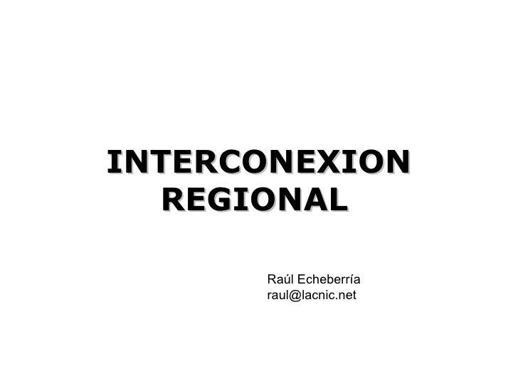 INTERCONEXION REGIONAL   Raúl Echeberría [email_address]