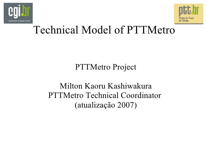 Technical Model of PTTMetro PTTMetro Project Milton Kaoru Kashiwakura PTTMetro Technical Coordinator  (atualização 2007)