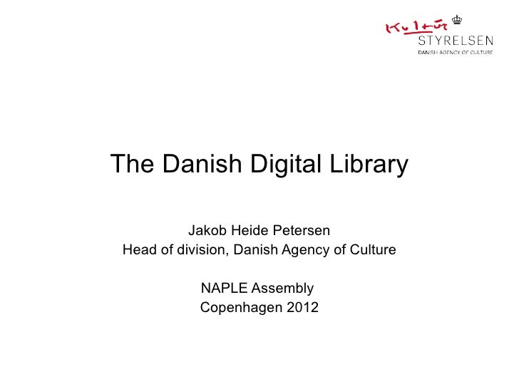 The Danish Digital Library           Jakob Heide Petersen Head of division, Danish Agency of Culture            NAPLE Asse...