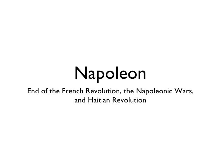 Napoleon <ul><li>End of the French Revolution, the Napoleonic Wars, and Haitian Revolution </li></ul>