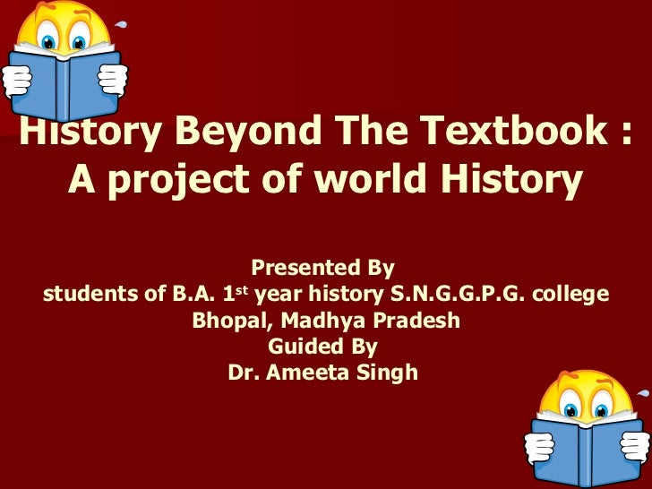 History Beyond The Textbook : A project of world History Presented By  students of B.A. 1 st  year history S.N.G.G.P.G. co...
