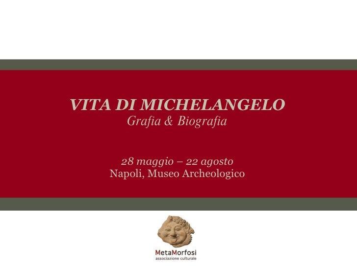 VITA DI MICHELANGELO Grafia & Biografia 28 maggio – 22 agosto Napoli, Museo Archeologico