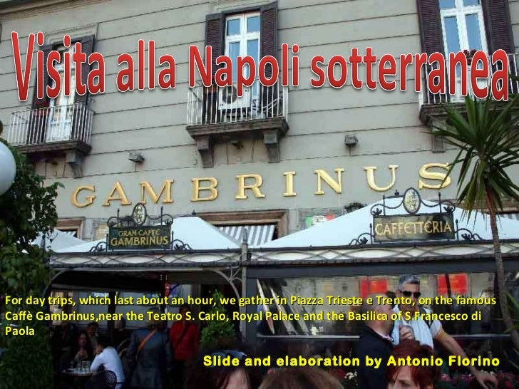For day trips, which last about an hour, we gather in Piazza Trieste e Trento, on the famous Caffè Gambrinus,near the Teat...