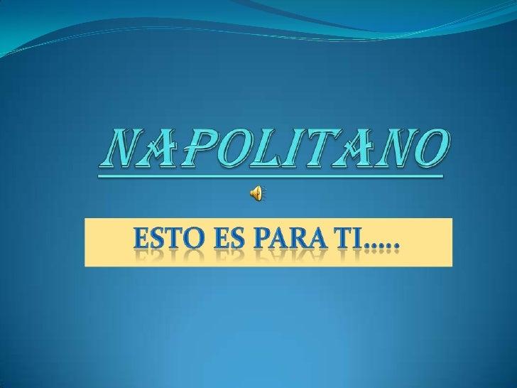 Napolitano<br />Esto es para ti…..<br />