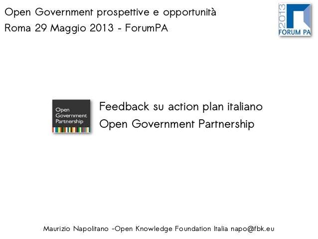 Open Government prospettive e opportunitàRoma 29 Maggio 2013 – ForumPAMaurizio Napolitano -Open Knowledge Foundation Itali...