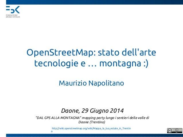 """OpenStreetMap: stato dell'arte tecnologie e … montagna :) Maurizio Napolitano Daone, 29 Giugno 2014 """"DAL GPS ALLA MONTAGNA..."""