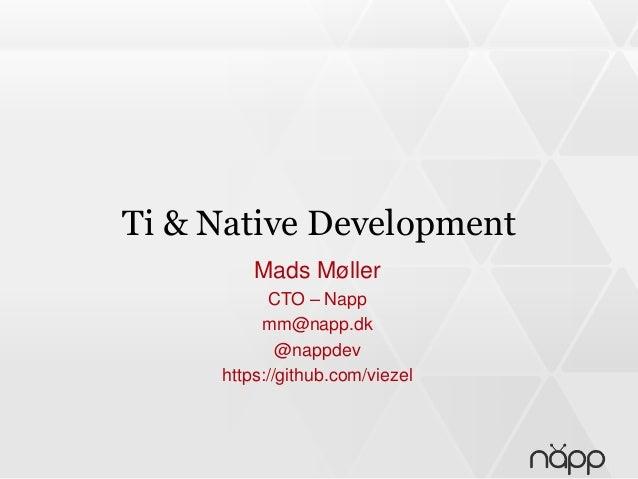 Ti & Native Development Mads Møller CTO – Napp mm@napp.dk @nappdev https://github.com/viezel