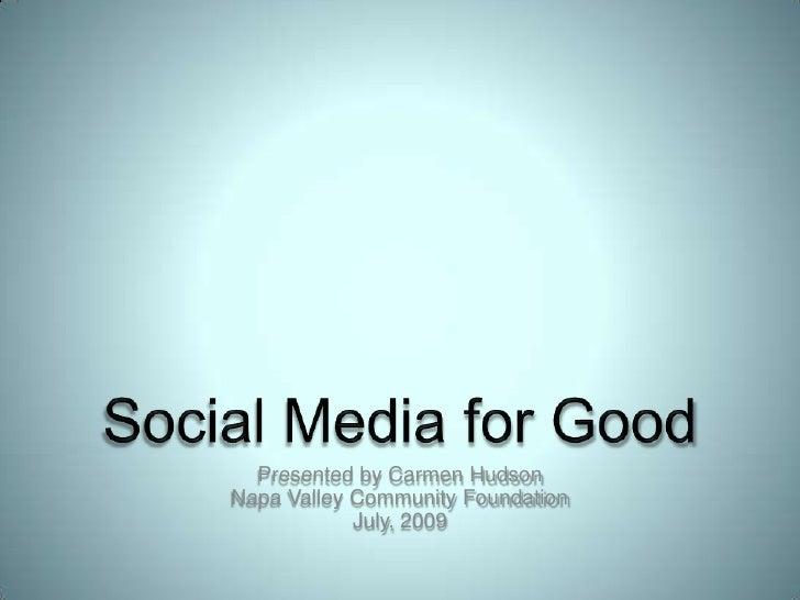 Social Media for Good<br />Presented by Carmen HudsonNapa Valley Community FoundationJuly, 2009<br />