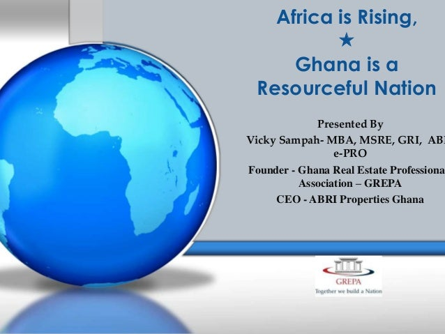 Africa is Rising,  Ghana is a Resourceful Nation  Presented By Vicky Sampah- MBA, MSRE, GRI, ABR e-PRO Founder - Ghana Re...