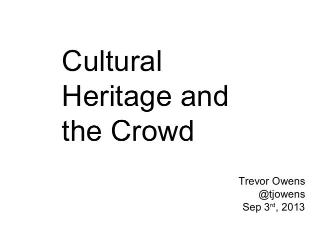 Cultural Heritage and the Crowd Trevor Owens @tjowens Sep 3rd, 2013