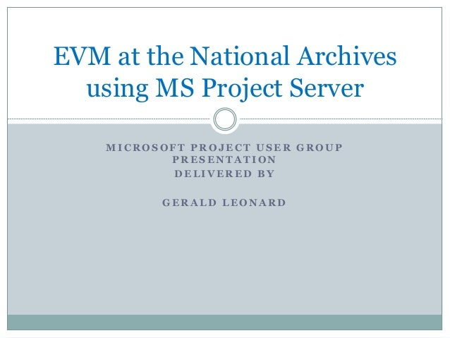 EVM at the National Archives using MS Project Server MICROSOFT PROJECT USER GROUP PRESENTATION DELIVERED BY GERALD LEONARD