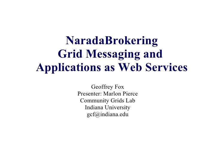 NaradaBrokering Grid Messaging and  Applications as Web Services Geoffrey Fox Presenter: Marlon Pierce Community Grids Lab...