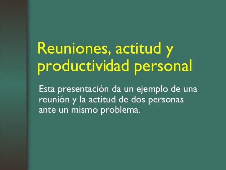 Reuniones, actitud y productividad personal Esta presentación da un ejemplo de una reunión y la actitud de dos personas an...