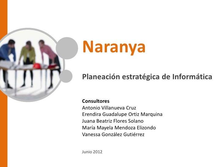 NaranyaPlaneación estratégica de InformáticaConsultoresAntonio Villanueva CruzErendira Guadalupe Ortiz MarquinaJuana Beatr...