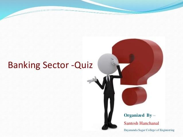 Banking Sector -Quiz Organized By – Santosh Hanchanal Dayananda Sagar College of Engineering