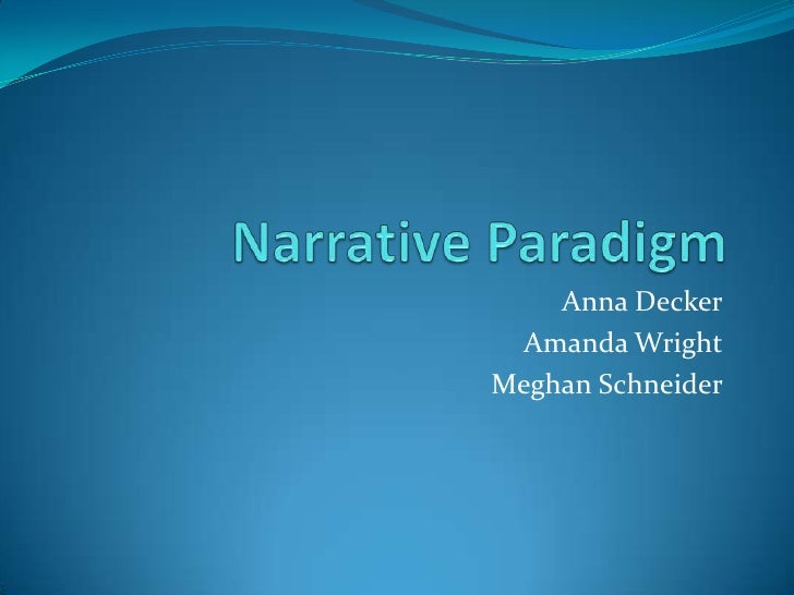Narrative Paradigm<br />Anna Decker<br />Amanda Wright<br />Meghan Schneider<br />
