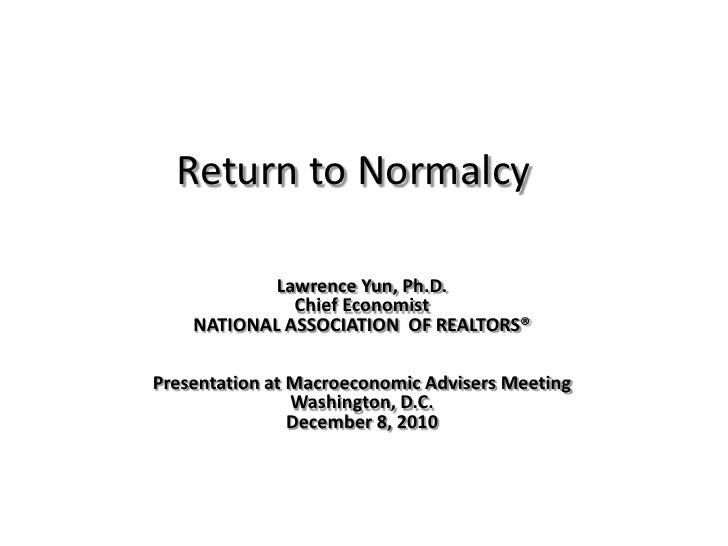 Return to Normalcy<br />Lawrence Yun, Ph.D.<br />Chief Economist<br />NATIONAL ASSOCIATION  OF REALTORS®<br />Presentation...