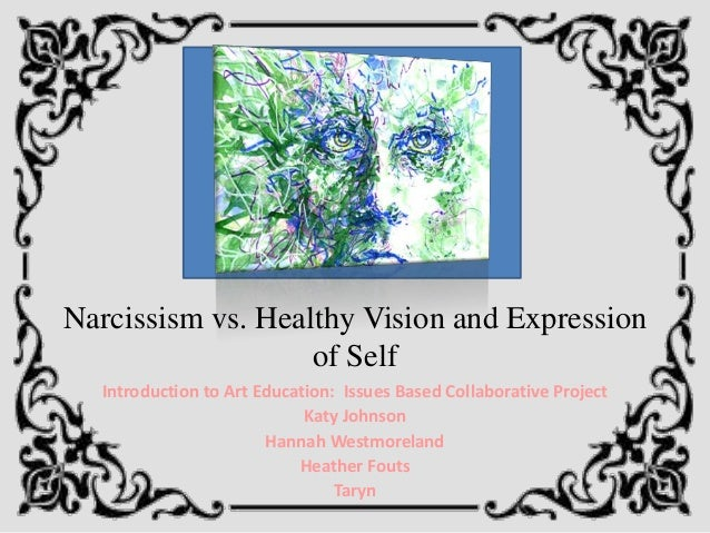 Narcissism vs. Healthy Vision and Expression                   of Self  Introduction to Art Education: Issues Based Collab...