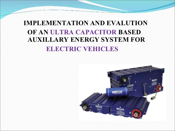 <ul><li>IMPLEMENTATION AND EVALUTION  </li></ul><ul><li>OF AN  ULTRA CAPACITOR  BASED  AUXILLARY ENERGY SYSTEM FOR </li></...