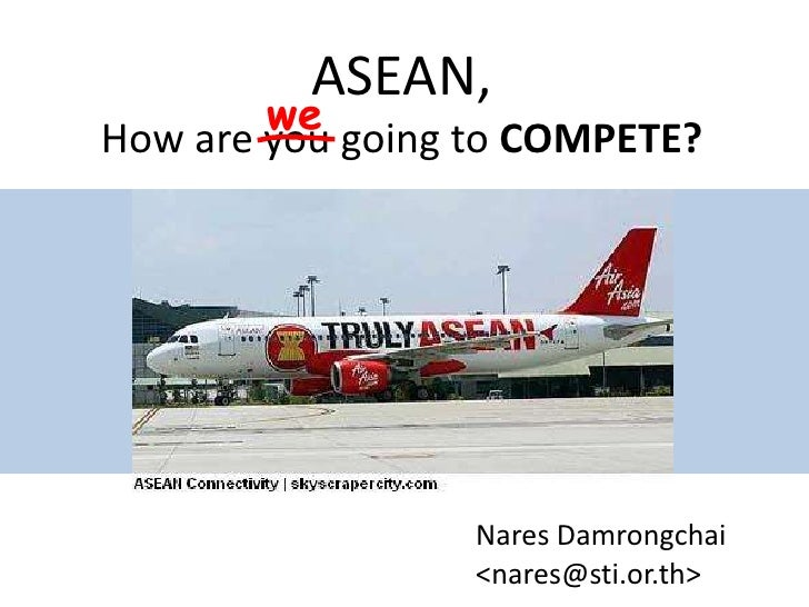 ASEAN,How are you going to COMPETE?<br />we<br />Nares Damrongchai<br /><nares@sti.or.th><br />