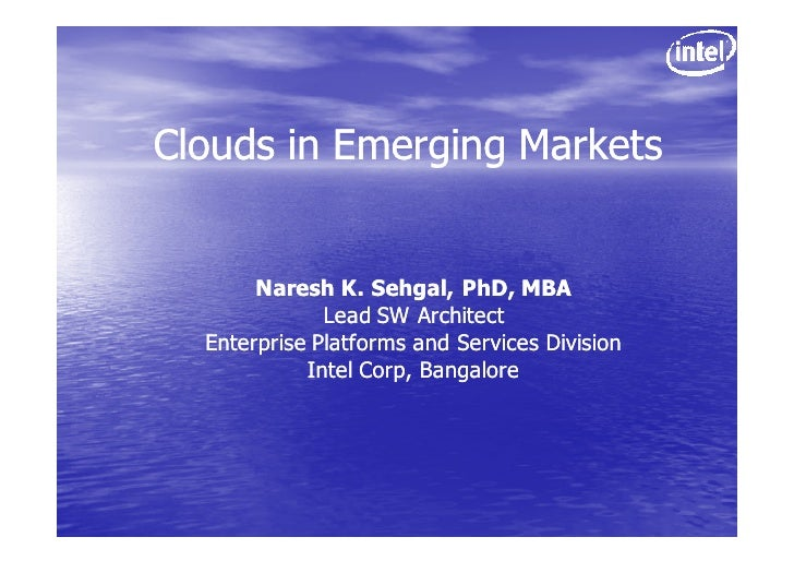 Clouds in Emerging Markets          Naresh K. Sehgal, PhD, MBA               Lead SW Architect   Enterprise Platforms and ...