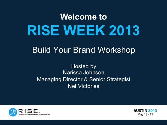Welcome toRISE WEEK 2013Build Your Brand WorkshopHosted byNarissa JohnsonManaging Director & Senior StrategistNet Victories