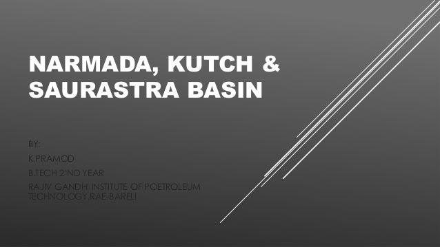 NARMADA, KUTCH & SAURASTRA BASIN BY: K.PRAMOD B.TECH 2'ND YEAR RAJIV GANDHI INSTITUTE OF POETROLEUM TECHNOLOGY,RAE-BARELI