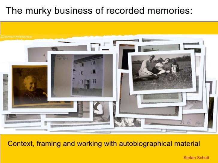 The murky business of recorded memories: Context, framing and working with autobiographical material Stefan Schutt