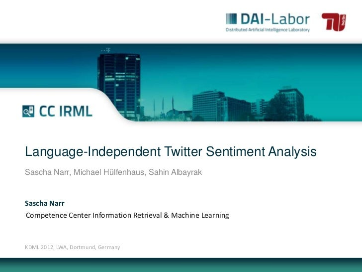 Language-Independent Twitter Sentiment AnalysisSascha Narr, Michael Hülfenhaus, Sahin AlbayrakSascha NarrCompetence Center...