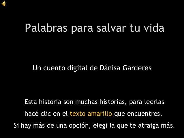 Palabras para salvar tu vida      Un cuento digital de Dánisa Garderes   Esta historia son muchas historias, para leerlas ...