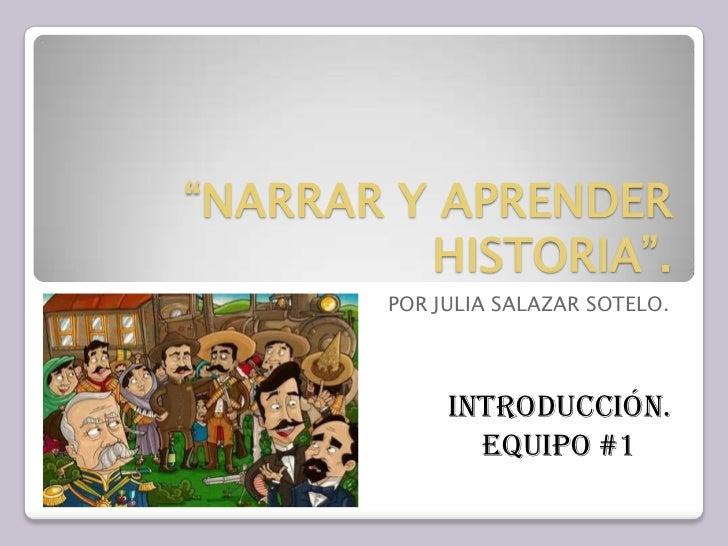 """""""NARRAR Y APRENDER HISTORIA"""".<br />POR JULIA SALAZAR SOTELO.<br />INTRODUCCIÓN.<br />EQUIPO #1<br />"""