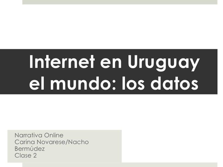 Internet en Uruguay el mundo: los  datos Narrativa Online Carina Novarese/Nacho Bermúdez Clase 2
