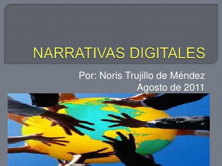 NARRATIVAS DIGITALES<br />Por: Noris Trujillo de Méndez<br />Agosto de 2011<br />