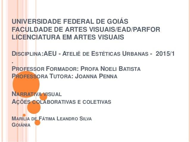 UNIVERSIDADE FEDERAL DE GOIÁS FACULDADE DE ARTES VISUAIS/EAD/PARFOR LICENCIATURA EM ARTES VISUAIS DISCIPLINA:AEU - ATELIÊ ...