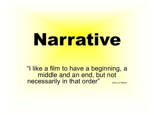 "Narrative ""I like a film to have a beginning, a middle and an end, but not necessarily in that order"" Jean-Luc Godard"