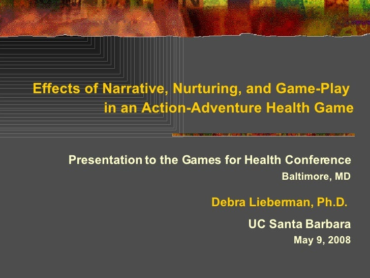 Effects of Narrative, Nurturing, and Game-Play  in an Action-Adventure Health Game Presentation to the Games for Health Co...