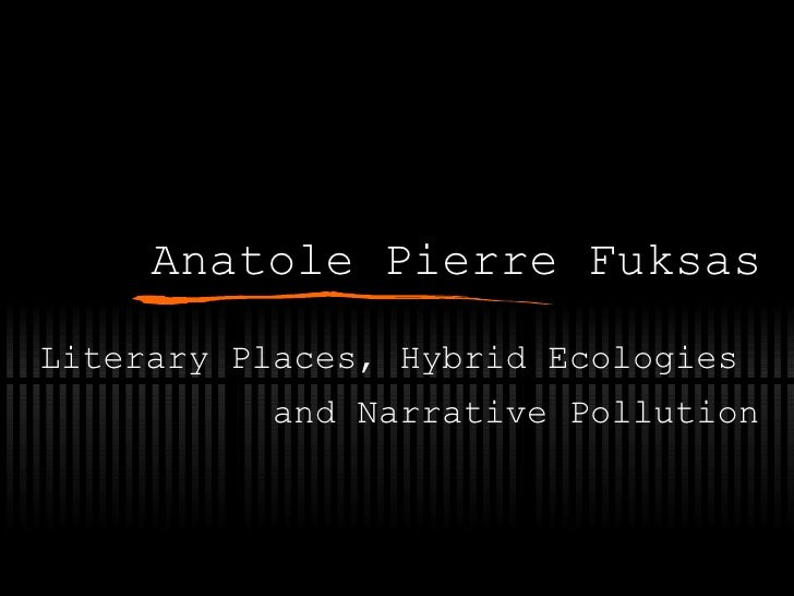Anatole Pierre Fuksas Literary Places, Hybrid Ecologies  and Narrative Pollution
