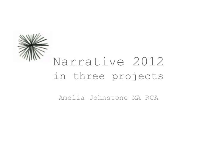 Narrative 2012in three projectsAmelia Johnstone MA RCA