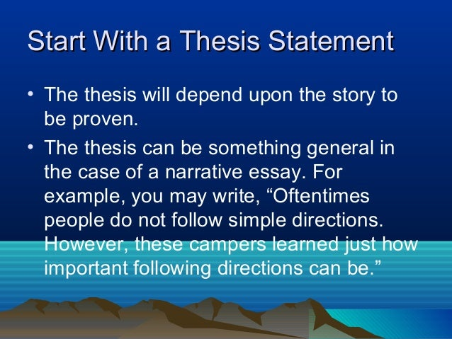 how do i write a thesis statement for a narrative essay A thesis statement generally appears at the end of the introductory paragraph it tells your readers what you're writing about and tells your readers your opinion of the topic the thesis essentially serves as a mini outline for the paper.