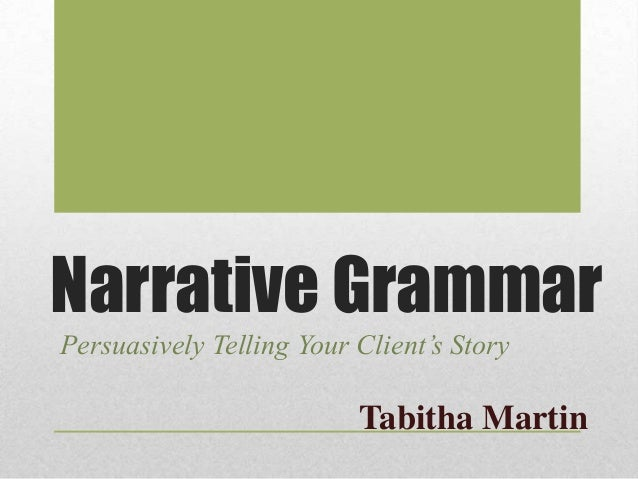 Narrative Grammar Persuasively Telling Your Client's Story  Tabitha Martin