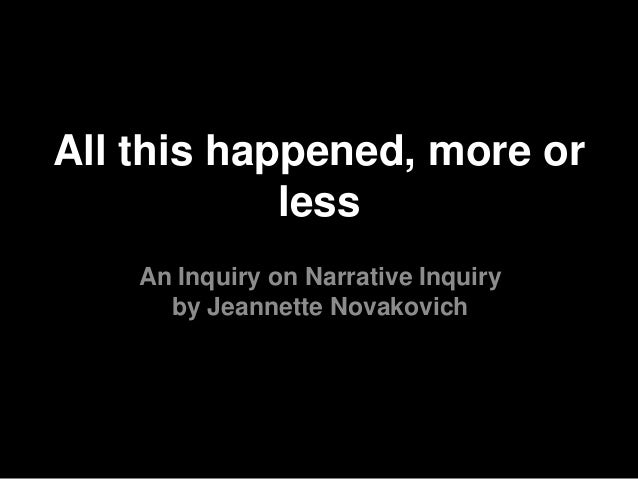 An Inquiry on Narrative Inquiry by Jeannette Novakovich All this happened, more or less