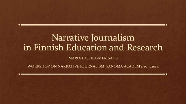 Narrative Journalism in Finnish Education and Research MARIA LASSILA-MERISALO WORKSHOP ON NARRATIVE JOURNALISM, SANOMA ACA...