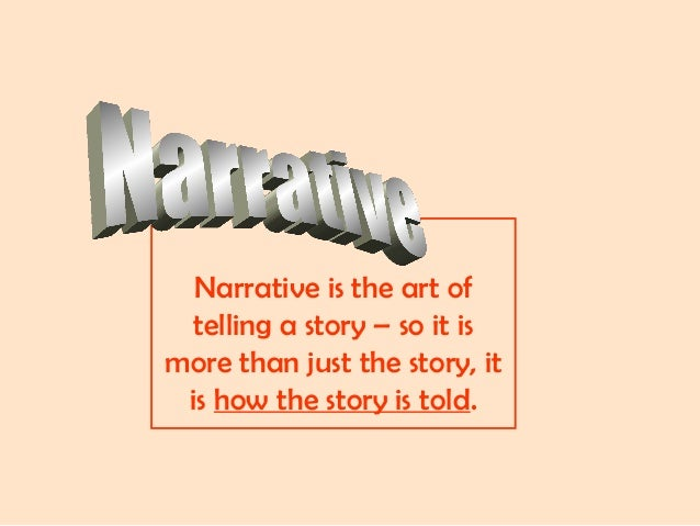 Narrative is the art of telling a story – so it is more than just the story, it is how the story is told.
