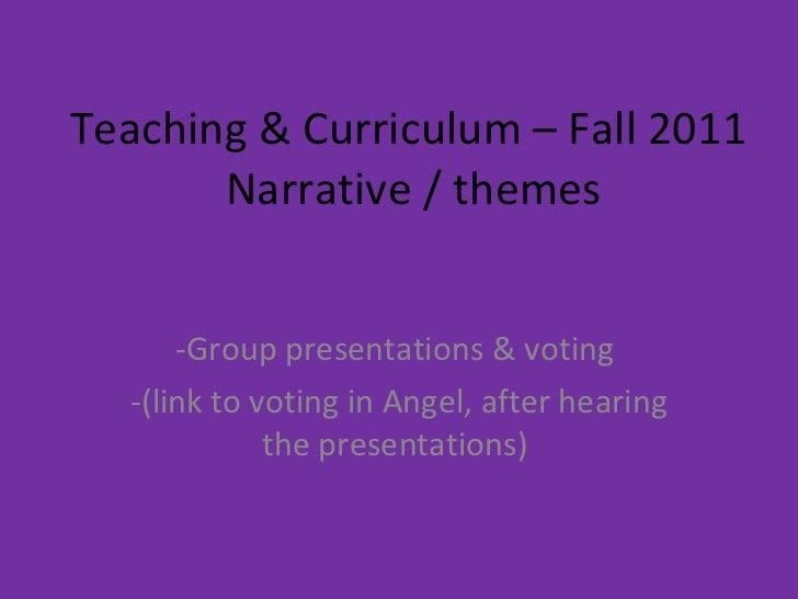 Teaching & Curriculum – Fall 2011  Narrative / themes <ul><li>Group presentations & voting  </li></ul><ul><li>(link to vot...