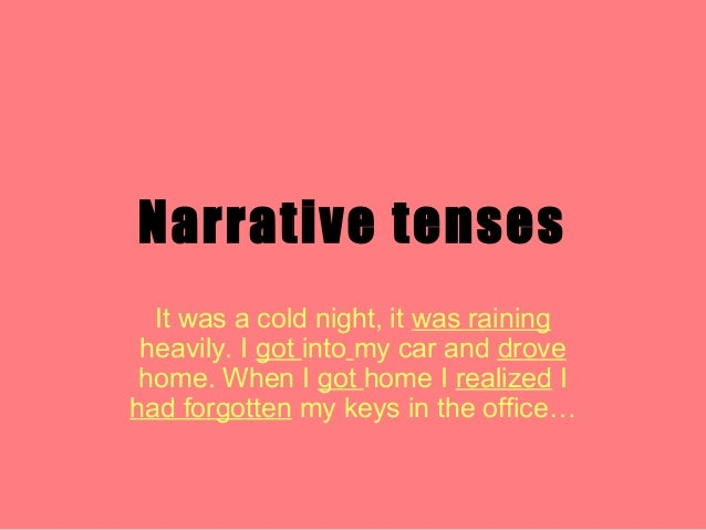 Narrative tenses It was a cold night, it was raining heavily. I got into my car and drove home. When I got home I realized...