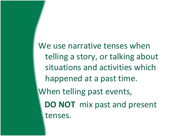 narrative essay present tense or past tense Present perfect is used to show an activity which had just completed but the completed time cannot be mentioned past tense is used to show an activity.