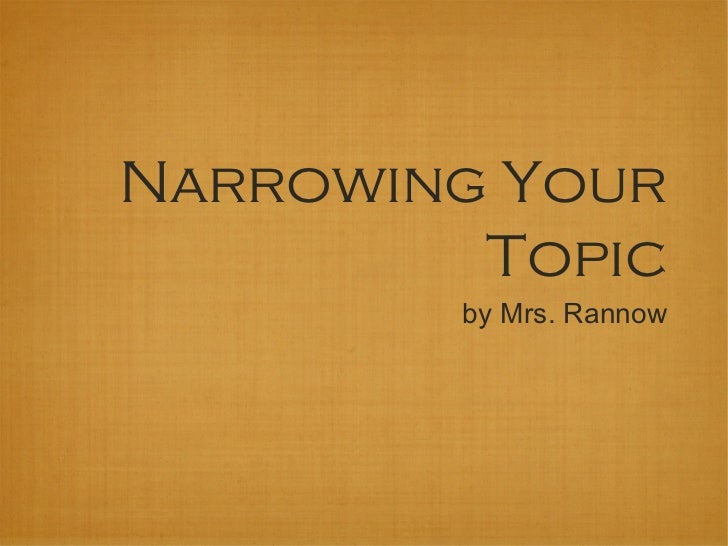 Narrowing Your         Topic        by Mrs. Rannow