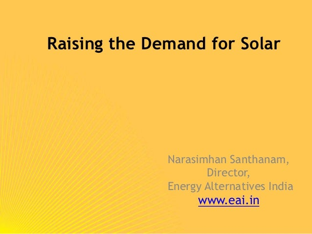 Raising the Demand for Solar              Narasimhan Santhanam,                     Director,              Energy Alternat...