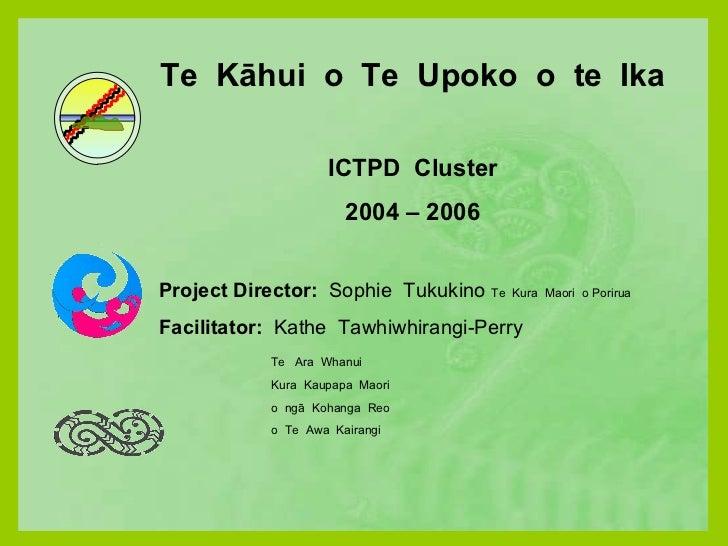 Te  Kāhui  o  Te  Upoko  o  te  Ika ICTPD  Cluster 2004 – 2006 Project Director:  Sophie  Tukukino  Te  Kura  Maori  o Por...