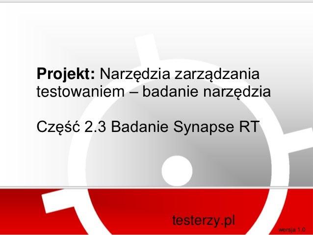 Projekt: Narzędzia zarządzaniatestowaniem – badanie narzędziaCzęść 2.3 Badanie Synapse RT                 testerzy.pl     ...